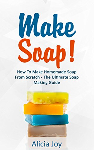 Make Soap!: How To Make Homemade Soap From Scratch - The Ultimate Soap Making Guide (Track Design Liquid)