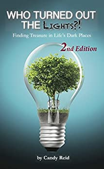 Who Turned Out The Lights?! (2nd Edition, Revised and Expanded): Finding Treasure In Life's Dark Places by [Reid, Candy]