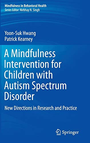 A Mindfulness Intervention for Children with Autism Spectrum Disorders: New Directions in Research and Practice (Mindfulness in Behavioral Health) (Autism Spectrum Disorders Psychological Theory And Research)