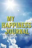 My Happiness Journal: The Choosing Happier Workbook (The How to be Happy Series) (Volume 2)
