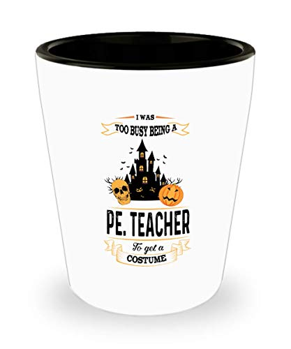 I Was Too Busy Being A Pe Teacher To Get A Costume Shot Glass, Halloween Shot Glass Gifts Saying -