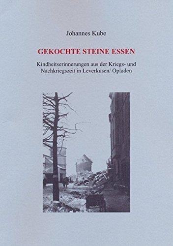 Gekochte Steine essen: Kindheitserinnerungen aus der Kriegs- und Nachkriegszeit in Leverkusen /Opladen