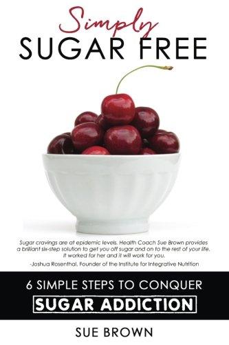 Simply Sugar Free: 6 Simple Steps to Conquer Sugar Addiction