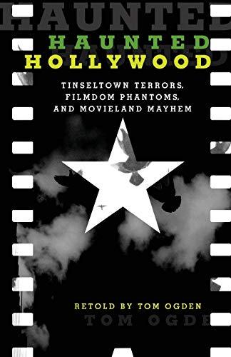 Haunted Hollywood: Tinseltown Terrors, Filmdom Phantoms, and Movieland Mayhem, Second Edition