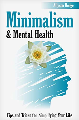 Minimalism & Mental Health: Tips and Tricks for Simplifying Your Life (My Self-Development, Minimalism Life, Declutter Your Mind, Declutter Your Home, ... (Holistic Women's Health Book 2)