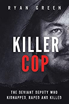 Killer Cop: The Deviant Deputy Who Kidnapped, Raped and Killed (True Crime) by [Green, Ryan]