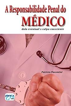 A Responsabilidade Penal do Médico: dolo eventual x culpa consciente por [Piacentini,Patricia]