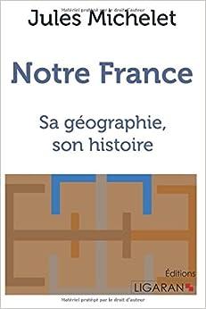 Notre France: Sa géographie, son histoire