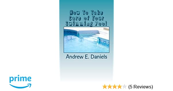 How To Take Care of Your Swimming Pool: A simple, concise guide to ...