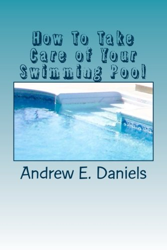 How To Take Care of Your Swimming Pool: A simple, concise guide to help you keep your pool safe, clean and enjoyable with a minimum of time, effort and expense