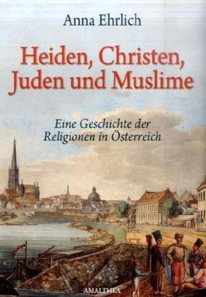 Heiden, Christen, Juden und Moslems: Die Geschichte der Religionen in Österreich
