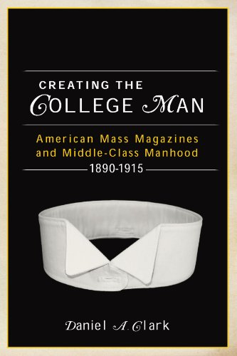 Creating the College Man: American Mass Magazines and Middle-Class Manhood, 1890–1915 (Studies in American Thought and Culture)
