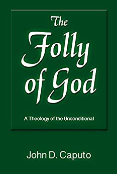 The Folly of God: A Theology of the Unconditional by [Caputo, John D.]
