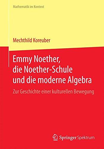 Emmy Noether, die Noether-Schule und die moderne Algebra: Zur Geschichte einer kulturellen Bewegung (Mathematik im Kontext) (German Edition) pdf epub