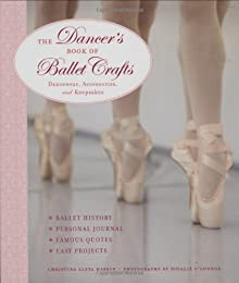 The Dancer's Book of Ballet Crafts: Dancewear, Accessories, and Keepsakes