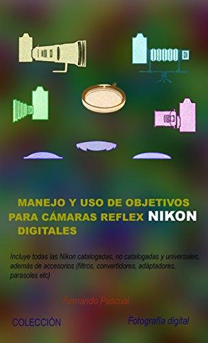 Manejo y uso de objetivos para cámaras reflex Nikon digitales: Incluye todas las ópticas Nikon catalogadas, no catalogadas...
