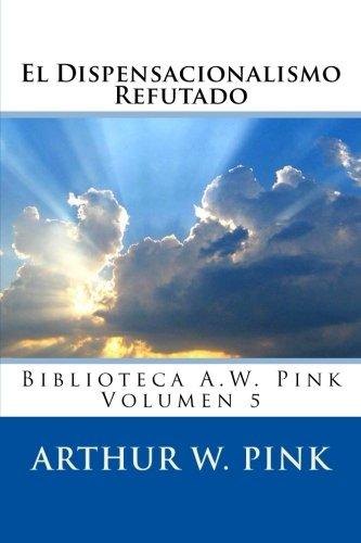 Download El Dispensacionalismo Refutado (Biblioteca A.W. Pink) (Volume 5) (Spanish Edition) ebook