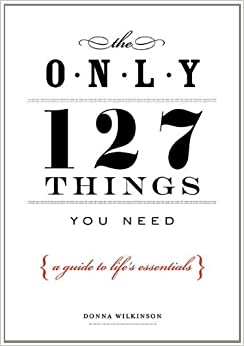 Only 127 Things You Need: A Guide to Life's Essentials - According to the Experts