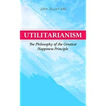 Utilitarianism – The Philosophy of the Greatest Happiness Principle: What Is Utilitarianism (General Remarks), Proof of the Greatest-happiness Principle, ... Idea, Common Criticisms of Utilitarianism