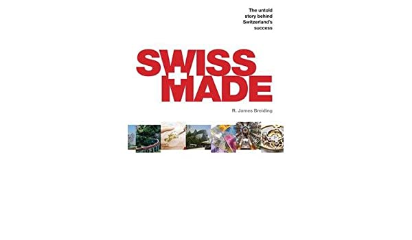 Swiss Made: The Untold Story Behind Switzerlands Success