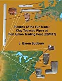 Politics of the Fur Trade : Clay Tobacco Pipes at Fort Union Trading Post (32WI17), Sudbury, J. Byron, 0978908333