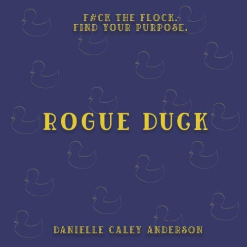 Rogue Duck: F#ck the Flock. Find Your Purpose.
