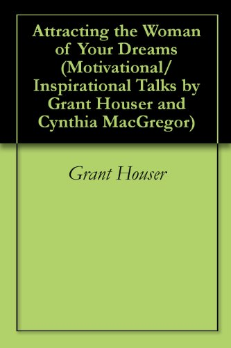 Attracting the Woman of Your Dreams (Motivational/Inspirational Talks by Grant Houser and Cynthia MacGregor Book 7)