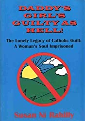 Daddy's Girl's Guilty as Hell: The Lonely Legacy of Catholic Guilt - A Woman's Soul Imprisoned by Susan Ni Rahilly (2000-05-15)