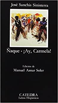Naque; Ay, Carmela! (COLECCION LETRAS HISPANICAS) (Letras Hispanicas / Hispanic Letters) (Spanish Edition) by Jose Sanchis Sinisterra (2006)