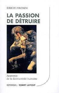 La passion de détruire : Anatomie de la destructivité humaine par Erich Fromm