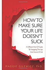 How To Make Sure Your Life Doesn't Suck: A Different Kind Of Guide To Navigating The Ups And Downs Of Life Paperback