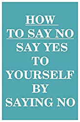 How to Say NO: Say YES to Yourself by Saying NO (to Others) (English Edition)