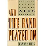 And the Band Played on: Politics, People, And the AIDS Epidemic by Shilts, Randy (1987) Hardcover