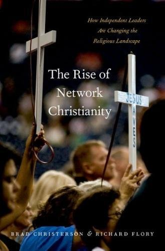 The Rise of Network Christianity: How Independent Leaders Are Changing the Religious Landscape (Global Pentecost Charismat Christianity) (Flory Models)
