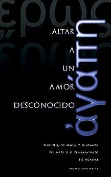 Altar a un Amor Desconocido: Rob Bell, CS Lewis, y el Legado del Arte y el Pensamiento del Hombre (Spanish Edition) by [Beasley, Michael]