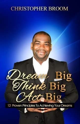 Dream Big. Think Big. Act Big.: 12 Proven Principles to Achieving Your Dreams