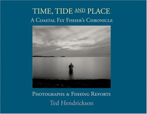 Time, Tide, and Place: A Coastal Fly Fishers Chronicle: Photographs and Fishing Reports