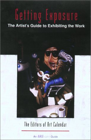 Getting Exposure: The Artists's Guide To Exhibiting The Work