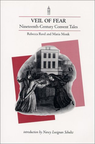 Veil of Fear: Nineteenth-Century Convent Tales Rebecca Reed, Maria Monk and Nancy Lusignan Schultz