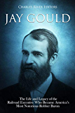 Jay Gould: The Life and Legacy of the Railroad Executive Who Became America's Most Notorious Robber Baron