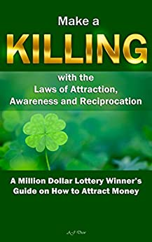 Make a Killing with the Laws of Attraction, Awareness and Reciprocation: A Million Dollar Lottery Winner's Guide on How to Attract Money by [Drew, AJ]