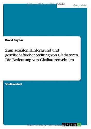 Zum sozialen Hintergrund und gesellschaftlicher Stellung von Gladiatoren. Die Bedeutung von Gladiatorenschulen (German Edition)
