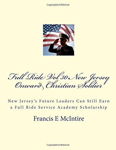 Download Full Ride Vol 30 New Jersey Onward Christian Soldier: New Jersey's Future Leaders Can Still Earn a Full Ride Service Academy Scholarship (Volume 30) ebook