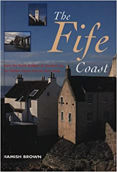 The Fife Coast: From the Forth Bridges to Leuchars by the Castles Coast and the East Neuk