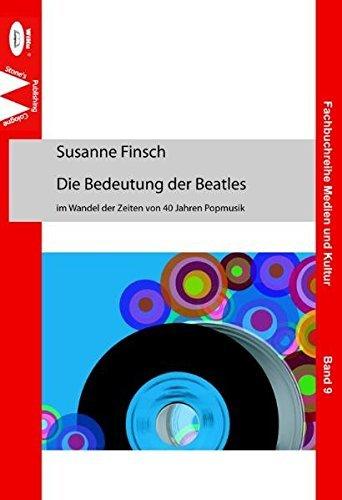 Die Bedeutung der Beatles im Wandel der Zeiten von 40 Jahren Popmusik (Fachbuchreihe Medien und Kultur) by Susanne Finsch (2009-07-01)