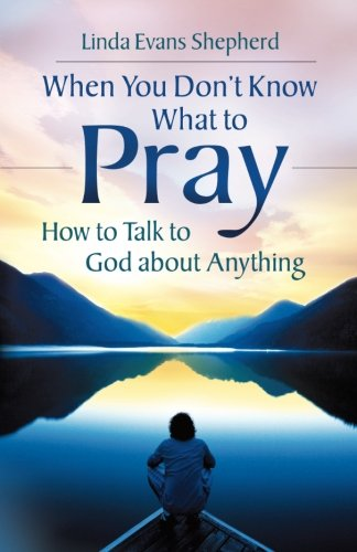 When You Don't Know What to Pray: How to Talk to God about Anything