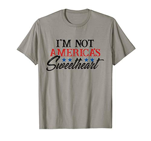 Not America's Sweetheart T-Shirt - Funny 4th of July Tshirt