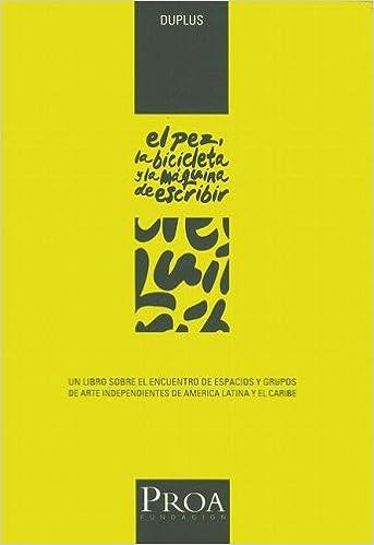 El Pez, la Bicicleta y la Maquina de Escribir: Un Libro Sobre el Encuentro de Espacios y Grupos de Arte Independientes de America Latina y el Caribe .