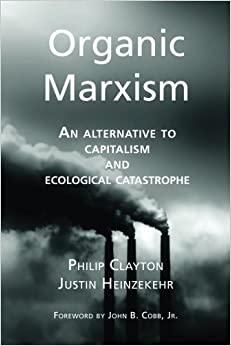 Organic Marxism: An Alternative to Capitalism and Ecological Catastrophe: Volume 3 (Toward Ecological Civilization) by Philip Clayton (2014-09-19)