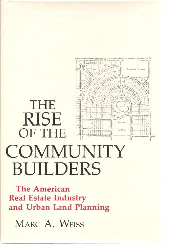 Rise of the Community Builders: The American Real Estate Industry and Urban Land Planning (Columbia History of Urban Life)